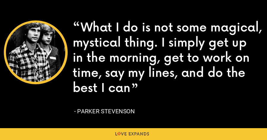 What I do is not some magical, mystical thing. I simply get up in the morning, get to work on time, say my lines, and do the best I can - Parker Stevenson