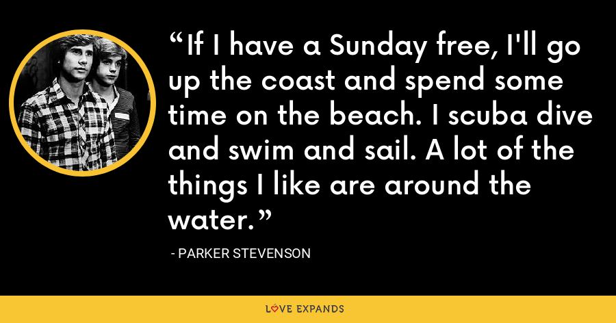 If I have a Sunday free, I'll go up the coast and spend some time on the beach. I scuba dive and swim and sail. A lot of the things I like are around the water. - Parker Stevenson