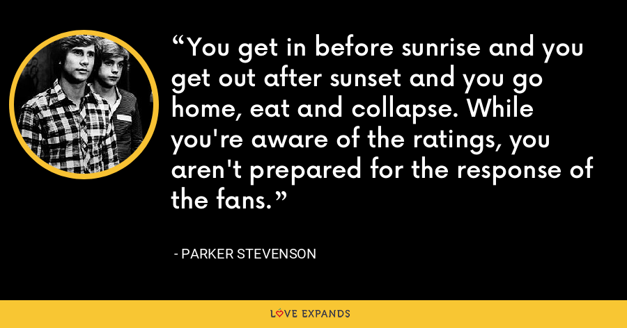 You get in before sunrise and you get out after sunset and you go home, eat and collapse. While you're aware of the ratings, you aren't prepared for the response of the fans. - Parker Stevenson