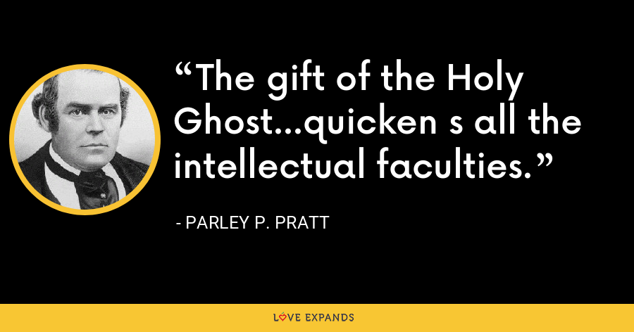 The gift of the Holy Ghost...quicken s all the intellectual faculties. - Parley P. Pratt