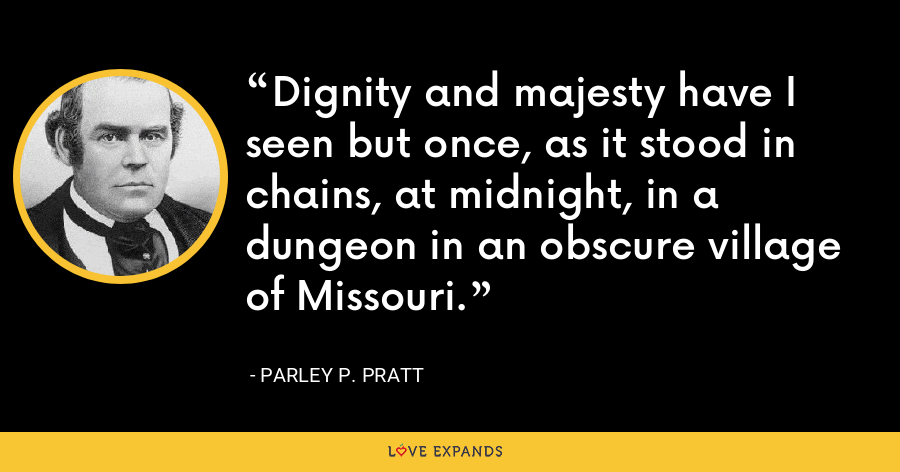 Dignity and majesty have I seen but once, as it stood in chains, at midnight, in a dungeon in an obscure village of Missouri. - Parley P. Pratt