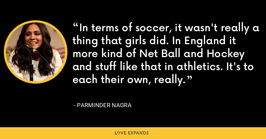 In terms of soccer, it wasn't really a thing that girls did. In England it more kind of Net Ball and Hockey and stuff like that in athletics. It's to each their own, really. - Parminder Nagra