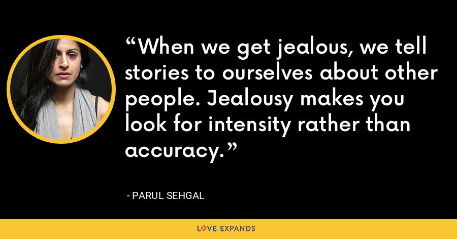 When we get jealous, we tell stories to ourselves about other people. Jealousy makes you look for intensity rather than accuracy. - Parul Sehgal