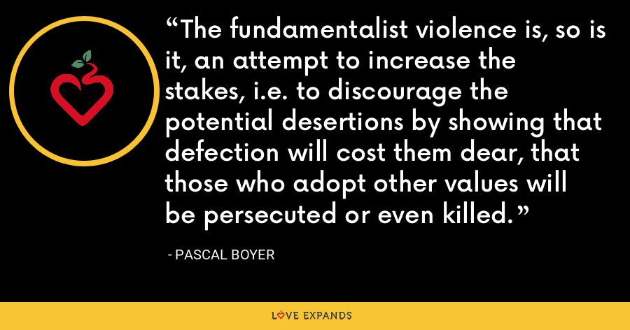 The fundamentalist violence is, so is it, an attempt to increase the stakes, i.e. to discourage the potential desertions by showing that defection will cost them dear, that those who adopt other values will be persecuted or even killed. - Pascal Boyer