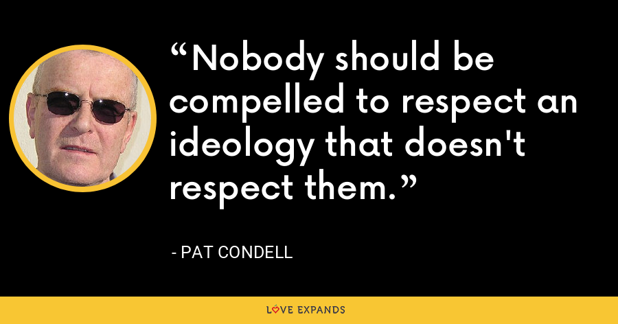Nobody should be compelled to respect an ideology that doesn't respect them. - Pat Condell