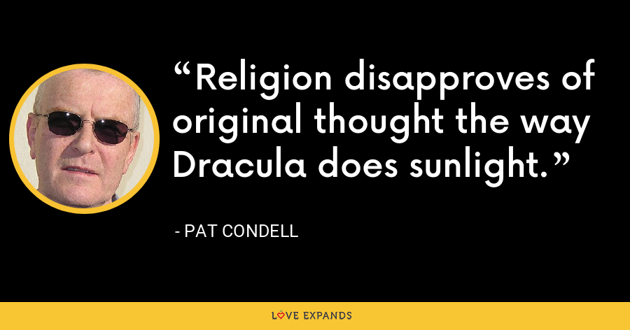 Religion disapproves of original thought the way Dracula does sunlight. - Pat Condell