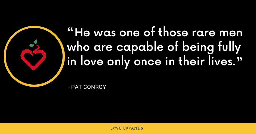 He was one of those rare men who are capable of being fully in love only once in their lives. - Pat Conroy