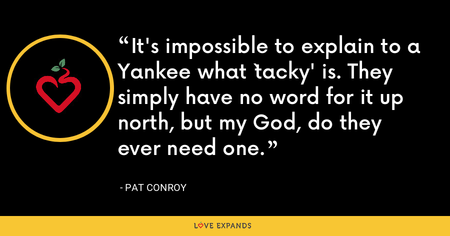 It's impossible to explain to a Yankee what `tacky' is. They simply have no word for it up north, but my God, do they ever need one. - Pat Conroy