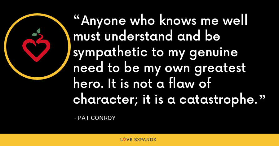Anyone who knows me well must understand and be sympathetic to my genuine need to be my own greatest hero. It is not a flaw of character; it is a catastrophe. - Pat Conroy