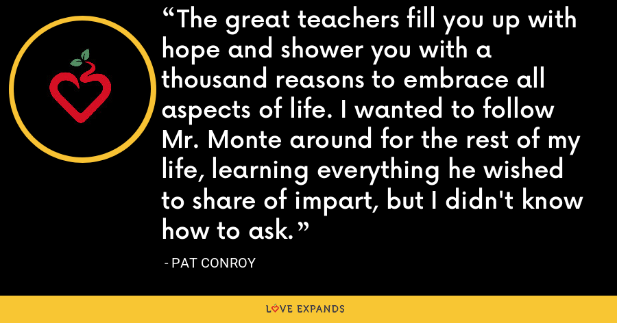 The great teachers fill you up with hope and shower you with a thousand reasons to embrace all aspects of life. I wanted to follow Mr. Monte around for the rest of my life, learning everything he wished to share of impart, but I didn't know how to ask. - Pat Conroy