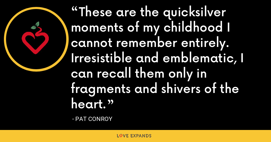 These are the quicksilver moments of my childhood I cannot remember entirely. Irresistible and emblematic, I can recall them only in fragments and shivers of the heart. - Pat Conroy