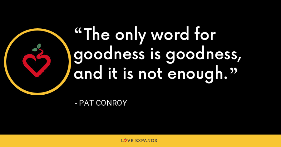 The only word for goodness is goodness, and it is not enough. - Pat Conroy