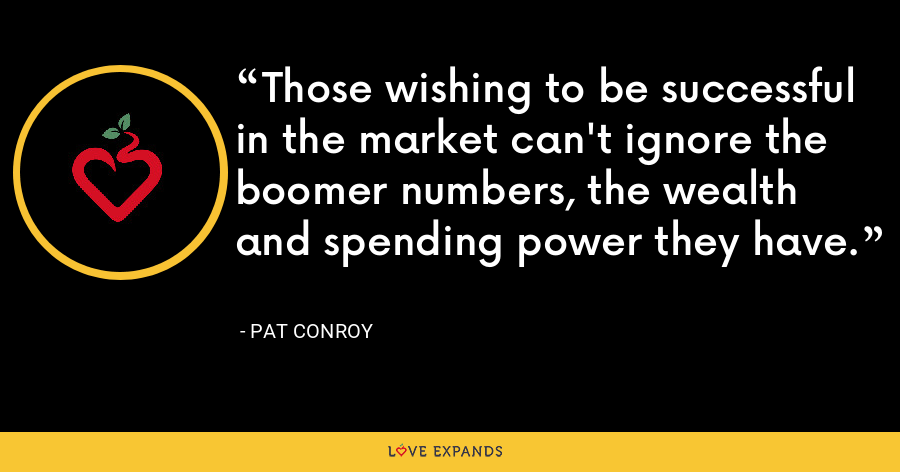 Those wishing to be successful in the market can't ignore the boomer numbers, the wealth and spending power they have. - Pat Conroy