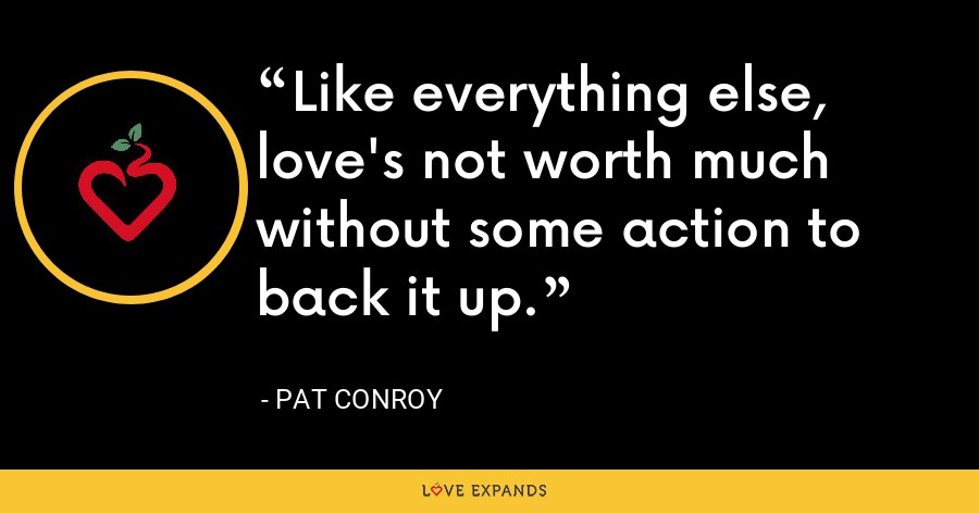 Like everything else, love's not worth much without some action to back it up. - Pat Conroy
