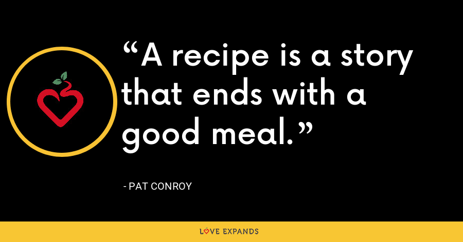 A recipe is a story that ends with a good meal. - Pat Conroy