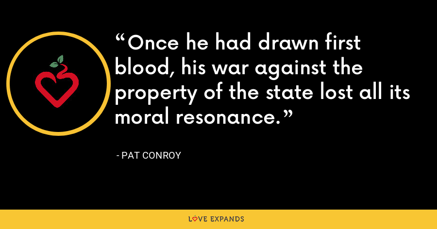 Once he had drawn first blood, his war against the property of the state lost all its moral resonance. - Pat Conroy