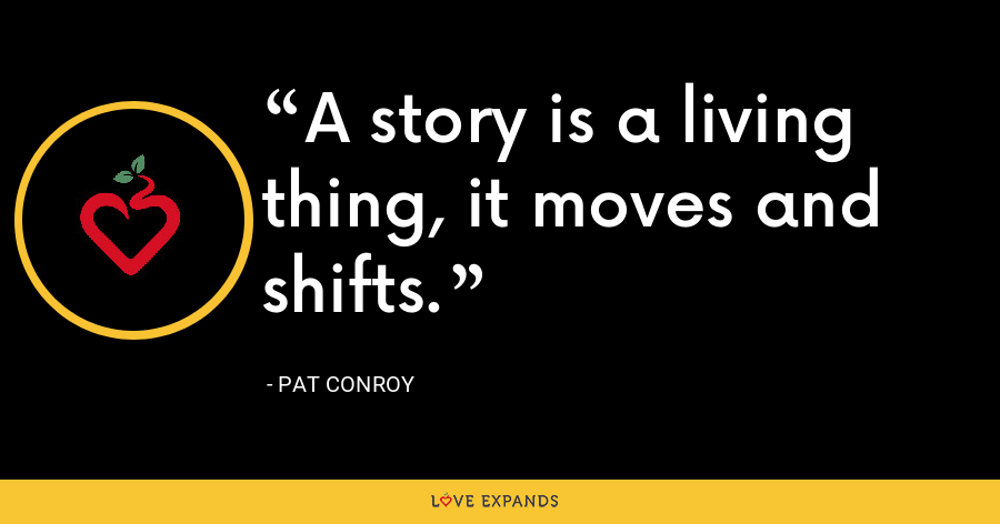 A story is a living thing, it moves and shifts. - Pat Conroy
