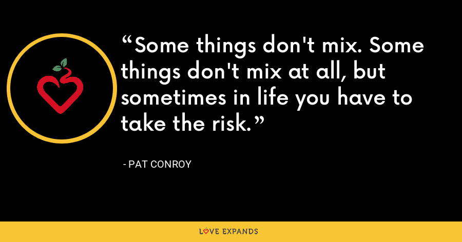 Some things don't mix. Some things don't mix at all, but sometimes in life you have to take the risk. - Pat Conroy