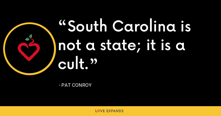 South Carolina is not a state; it is a cult. - Pat Conroy