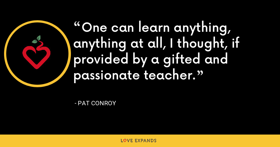 One can learn anything, anything at all, I thought, if provided by a gifted and passionate teacher. - Pat Conroy