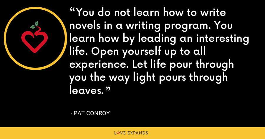 You do not learn how to write novels in a writing program. You learn how by leading an interesting life. Open yourself up to all experience. Let life pour through you the way light pours through leaves. - Pat Conroy