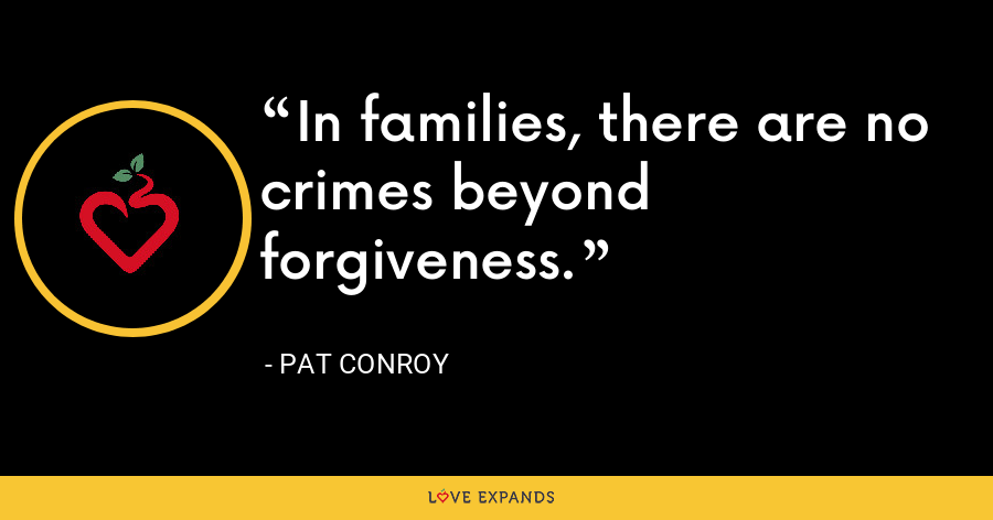 In families, there are no crimes beyond forgiveness. - Pat Conroy