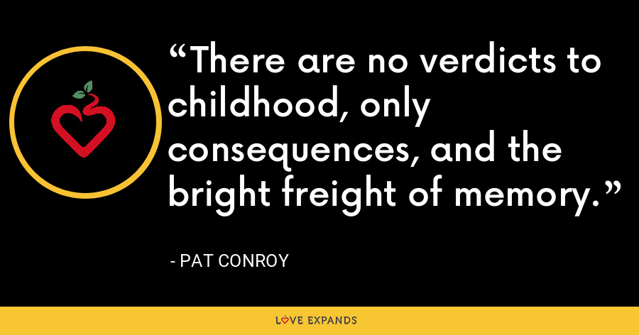 There are no verdicts to childhood, only consequences, and the bright freight of memory. - Pat Conroy