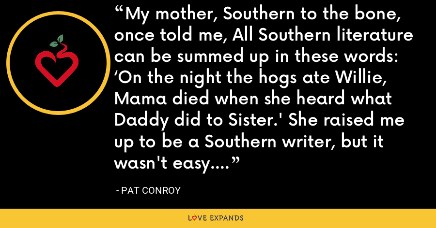 My mother, Southern to the bone, once told me, All Southern literature can be summed up in these words: 'On the night the hogs ate Willie, Mama died when she heard what Daddy did to Sister.' She raised me up to be a Southern writer, but it wasn't easy. - Pat Conroy
