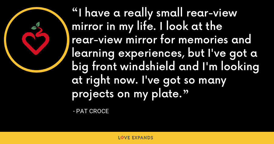 I have a really small rear-view mirror in my life. I look at the rear-view mirror for memories and learning experiences, but I've got a big front windshield and I'm looking at right now. I've got so many projects on my plate. - Pat Croce