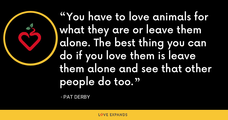 You have to love animals for what they are or leave them alone. The best thing you can do if you love them is leave them alone and see that other people do too. - Pat Derby