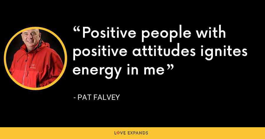 Positive people with positive attitudes ignites energy in me - Pat Falvey
