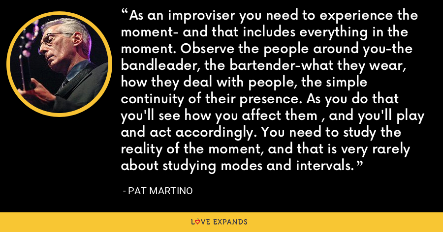 As an improviser you need to experience the moment- and that includes everything in the moment. Observe the people around you-the bandleader, the bartender-what they wear, how they deal with people, the simple continuity of their presence. As you do that you'll see how you affect them , and you'll play and act accordingly. You need to study the reality of the moment, and that is very rarely about studying modes and intervals. - Pat Martino