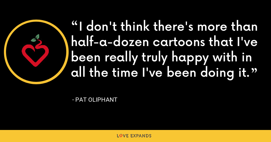 I don't think there's more than half-a-dozen cartoons that I've been really truly happy with in all the time I've been doing it. - Pat Oliphant