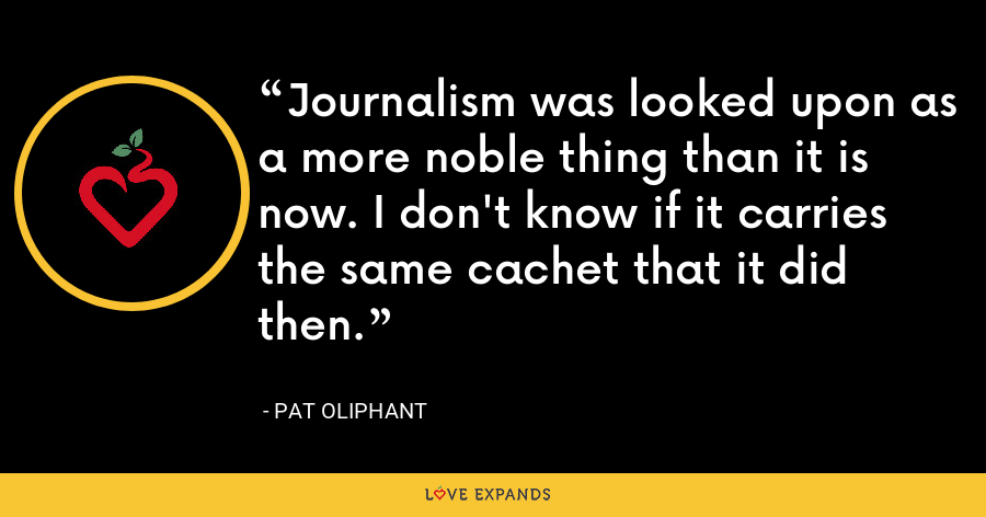 Journalism was looked upon as a more noble thing than it is now. I don't know if it carries the same cachet that it did then. - Pat Oliphant