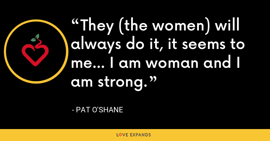 They (the women) will always do it, it seems to me... I am woman and I am strong. - Pat O'Shane