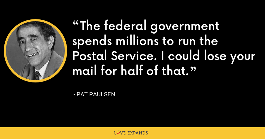The federal government spends millions to run the Postal Service. I could lose your mail for half of that. - Pat Paulsen