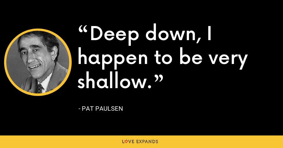 Deep down, I happen to be very shallow. - Pat Paulsen