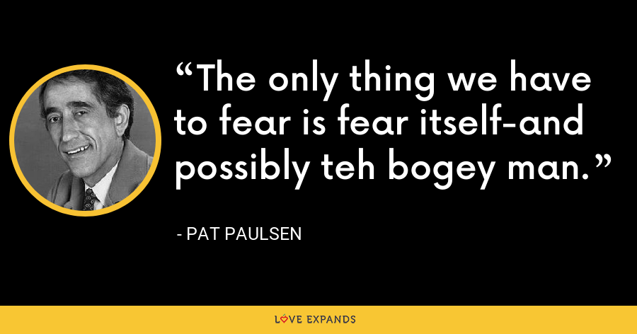 The only thing we have to fear is fear itself-and possibly teh bogey man. - Pat Paulsen