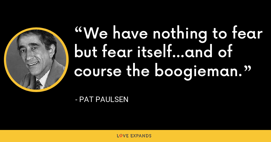 We have nothing to fear but fear itself...and of course the boogieman. - Pat Paulsen