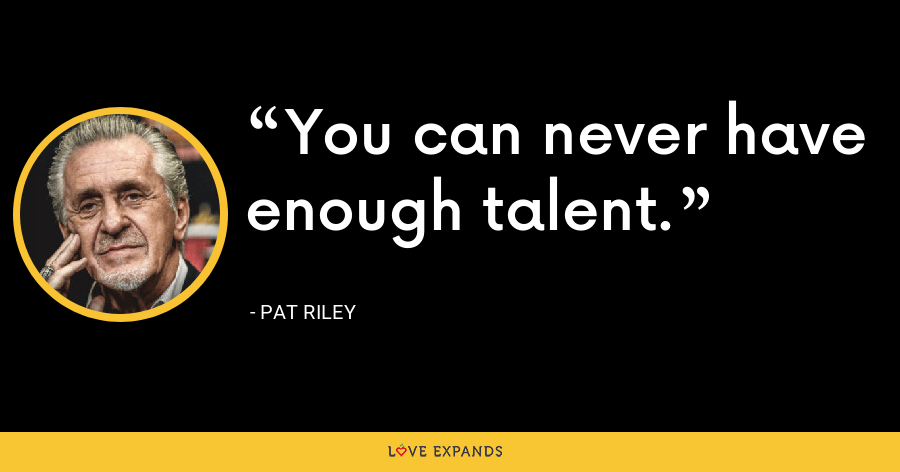 You can never have enough talent. - Pat Riley