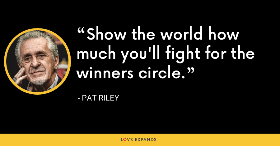Show the world how much you'll fight for the winners circle. - Pat Riley