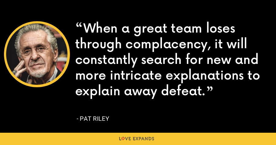 When a great team loses through complacency, it will constantly search for new and more intricate explanations to explain away defeat. - Pat Riley