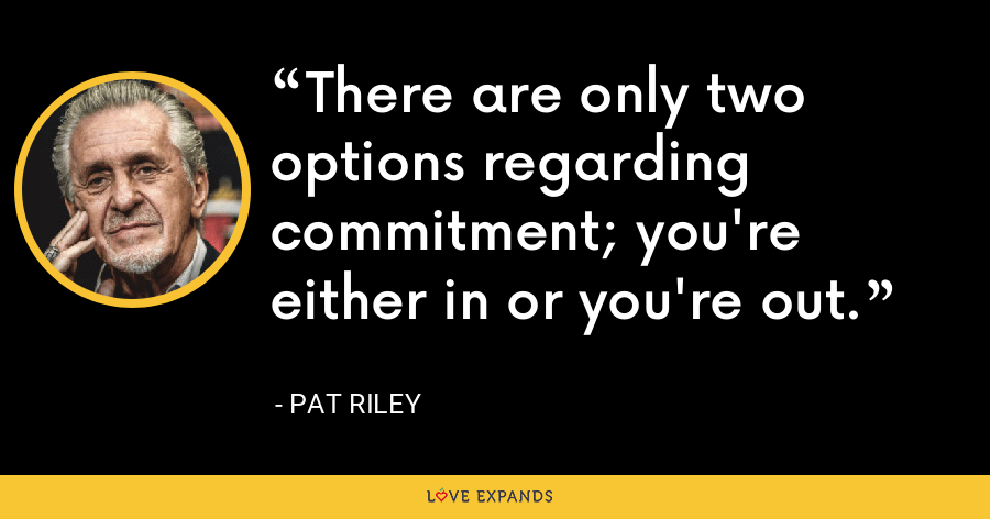 There are only two options regarding commitment; you're either in or you're out. - Pat Riley