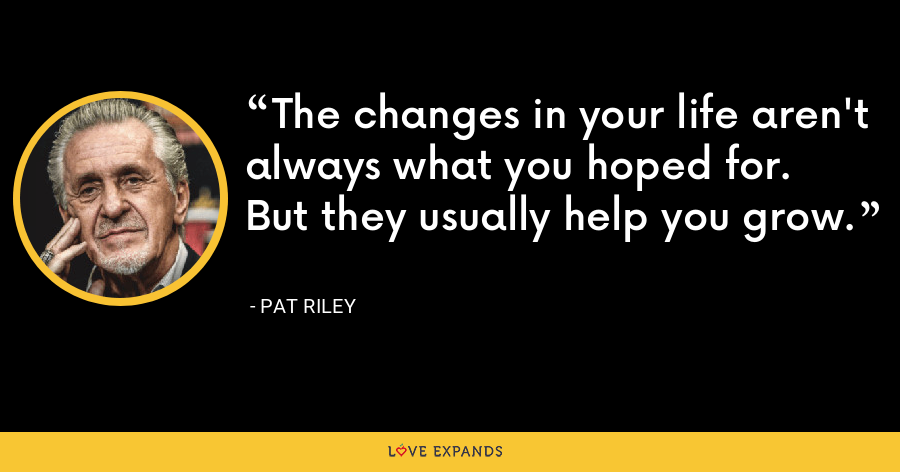 The changes in your life aren't always what you hoped for.  But they usually help you grow. - Pat Riley