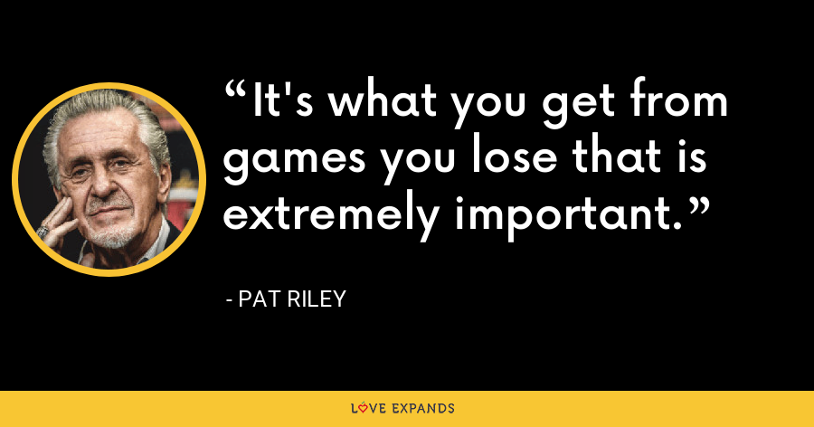 It's what you get from games you lose that is extremely important. - Pat Riley