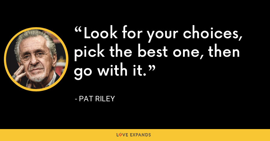 Look for your choices, pick the best one, then go with it. - Pat Riley