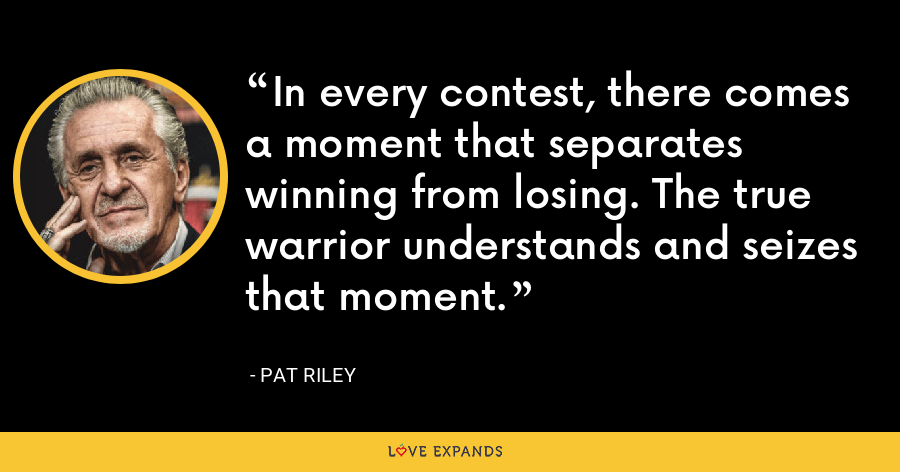 In every contest, there comes a moment that separates winning from losing. The true warrior understands and seizes that moment. - Pat Riley