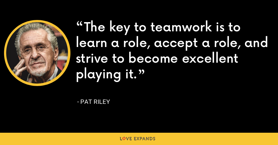 The key to teamwork is to learn a role, accept a role, and strive to become excellent playing it. - Pat Riley
