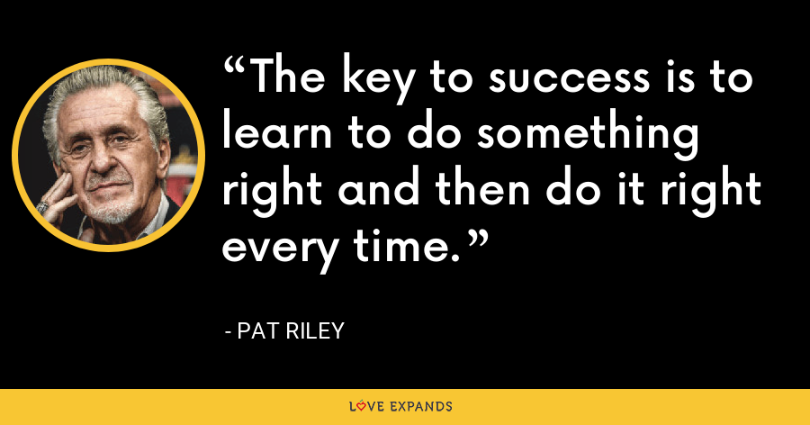 The key to success is to learn to do something right and then do it right every time. - Pat Riley