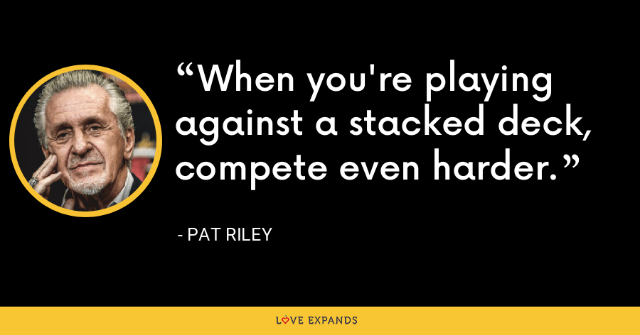 When you're playing against a stacked deck, compete even harder. - Pat Riley